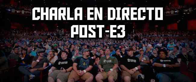 Charla en directo post-E3: Resumiendo el E3